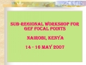 Sub-regional Workshop for GEF Focal Points   Nairobi, Kenya   14 - 16 May 2007