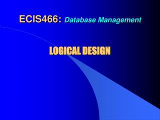 ECIS466:  Database Management  LOGICAL DESIGN
