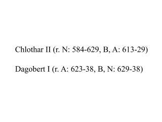 Chlothar II (r. N: 584-629, B, A: 613-29) Dagobert I (r. A: 623-38, B, N: 629-38)