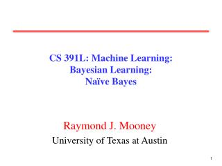 CS 391L: Machine Learning: Bayesian Learning: Na ve Bayes