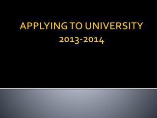 APPLYING TO UNIVERSITY 2013-2014