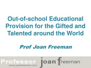 Out-of-school Educational Provision for the Gifted and Talented around the World Prof Joan Freeman
