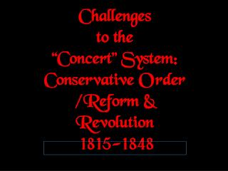"Challenges to the ""Concert"" System: Conservative Order /Reform & Revolution  1815-1848"