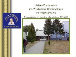 Szkola Podstawowa  im. Wladyslawa Broniewskiego we Wladyslawowie Nasze dzialania w I semestrze roku szkolnego 2007