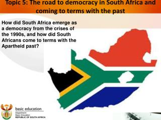 Topic 5:  The road to democracy in South Africa and coming to terms with the past