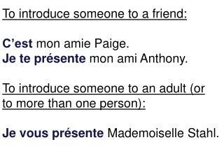 To introduce someone to a friend: C'est mon amie  Paige. Je  te présente mon ami  Anthony.
