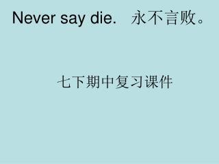 Never say die.    ?????