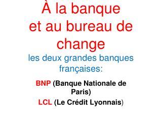 À la banque et au bureau de change les deux grandes banques françaises: