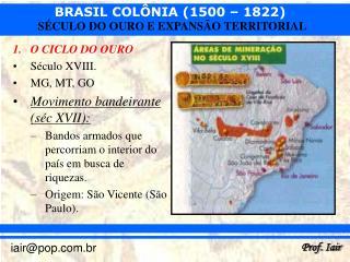 O CICLO DO OURO Século XVIII. MG, MT, GO Movimento bandeirante (séc XVII):