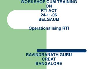 WORKSHOP CUM TRAINING  ON  RTI ACT 24-11-06 BELGAUM  Operationalising RTI      RAVINDRANATH GURU CREAT BANGALORE