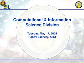 Computational & Information Science Division  Tuesday, May 17, 2005 Randy Zachery, ARO