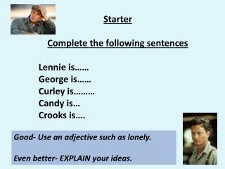 Starter Complete the following sentences Lennie is…… George is…… Curley is……… Candy is…
