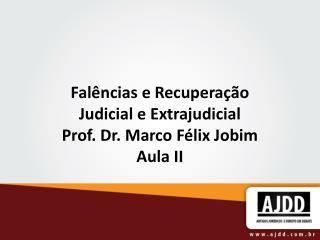 Falências e Recuperação Judicial e Extrajudicial Prof. Dr. Marco Félix Jobim Aula II
