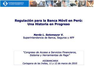 Regulaci n para la Banca M vil en Per :  Una Historia en Progreso    Narda L. Sotomayor V. Superintendencia de Banca, Se