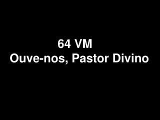 64 VM Ouve-nos, Pastor Divino