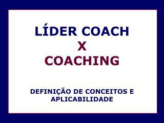 LÍDER COACH  X  COACHING DEFINIÇÃO DE CONCEITOS E APLICABILIDADE