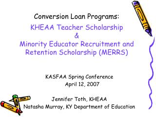 Conversion Loan Programs:  KHEAA Teacher Scholarship   Minority Educator Recruitment and Retention Scholarship MERRS