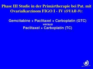 Phase III Studie in der Primärtherapie bei Pat. mit Ovarialkarzinom FIGO I - IV ( OVAR-9 ):