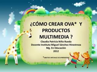 ¿CÓMO CREAR OVA*  Y PRODUCTOS MULTIMEDIA ? Claudia Patricia Niño Rueda