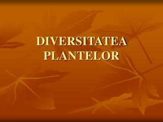 DIVERSITATEA  PLANTELOR