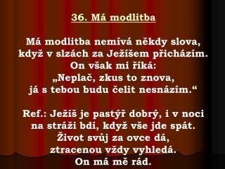 36. Má modlitba Má modlitba nemívá někdy slova,  když v slzách za Ježíšem přicházím.
