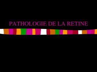 PATHOLOGIE DE LA RETINE