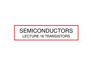 SEMICONDUCTORS LECTURE 16 TRANSISTORS