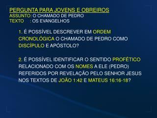 PERGUNTA PARA JOVENS E OBREIROS ASSUNTO:  O CHAMADO DE PEDRO TEXTO     :  OS EVANGELHOS