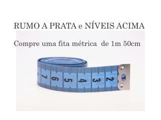 RUMO A PRATA e NÍVEIS ACIMA Compre uma fita métrica  de 1m 50cm