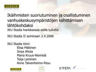 IKU Stadia II seminaari 2.4.2008 IKU Stadia tiimi: Elisa Mäkinen Sirpa Ahola