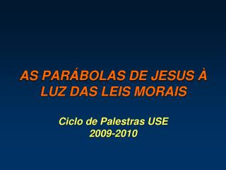 AS PARÁBOLAS DE JESUS À LUZ DAS LEIS MORAIS Ciclo de Palestras USE  2009-2010