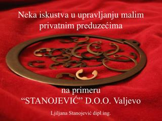 """Neka iskustva u upravljanju malim privatnim preduzećima na primeru  """"STANOJEVIĆ"""" D.O.O. Valjevo"""