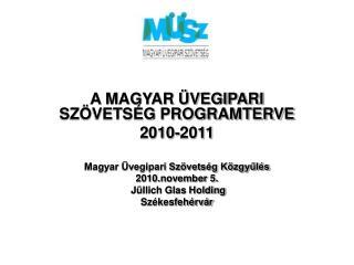 A MAGYAR ÜVEGIPARI SZÖVETSÉG PROGRAMTERVE 2010-2011 Magyar Üvegipari Szövetség Közgyűlés