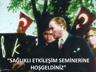 """""""SAĞLIKLI ETKİLEŞİM SEMİNERİNE  HOŞGELDİNİZ"""""""
