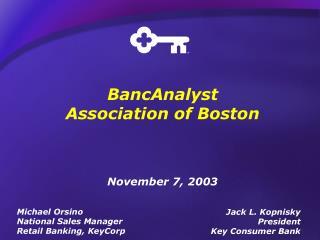 BancAnalyst Association of Boston November 7, 2003 Jack L. Kopnisky President Key Consumer Bank