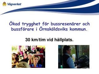 �kad trygghet f�r bussresen�rer och bussf�rare i �rnsk�ldsviks kommun. 30 km/tim vid h�llplats.