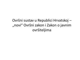 """Ovršni sustav u Republici Hrvatskoj – """"novi"""" Ovršni zakon i Zakon o javnim ovršiteljima"""