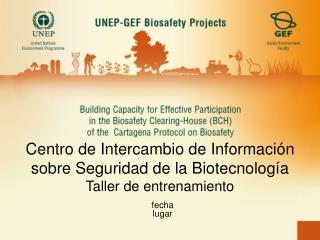 Centro de Intercambio de Información sobre Seguridad de la Biotecnología Taller de entrenamiento