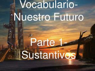 Vocabulario- Nuestro Futuro Parte 1-Sustantivos