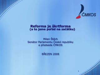 Reforma je škrtforma (a to jsme pořád na začátku) Milan Štěch Senátor Parlamentu České republiky