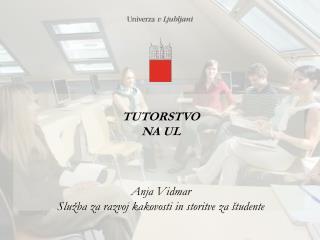 TUTORSTVO NA UL Anja Vidmar Služba za razvoj kakovosti in storitve za študente