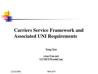 Carriers Service Framework and Associated UNI Requirements Yong Xue yxue@uu UUNET/WorldCom