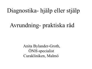 Diagnostika- hj�lp eller stj�lp   Avrundning- praktiska r�d                 Anita Bylander-Groth,