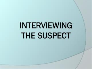 INTERVIEWING  THE SUSPECT