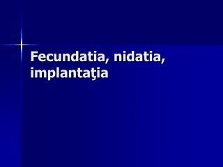Fecundatia, nidatia, implanta ţia
