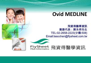 Ovid MEDLINE 飛資得醫學資訊 業務代表:陳永祥先生 TEL:02-2658-2223( 分機 :508) Email:tesochen@flysheet.tw