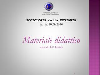 SOCIOLOGIA della DEVIANZA A. 2009/2010 Materiale didattico  a cura di A.M. Leonora