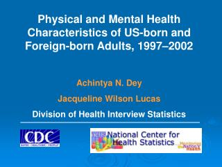 Physical and Mental Health Characteristics of US-born and Foreign-born Adults, 1997 2002  Achintya N. Dey Jacqueline Wil