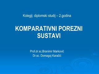 Kolegij: diplomski studij – 2.godina KOMPARATIVNI POREZNI SUSTAVI Prof.dr.sc.Branimir Marković