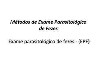 Métodos de Exame Parasitológico de Fezes  Exame parasitológico de fezes - (EPF)